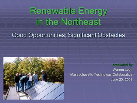 Renewable Energy in the Northeast Good Opportunities; Significant Obstacles presented by Warren Leon Massachusetts Technology Collaborative June 25. 2008.