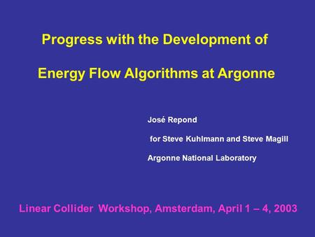 Progress with the Development of Energy Flow Algorithms at Argonne José Repond for Steve Kuhlmann and Steve Magill Argonne National Laboratory Linear Collider.