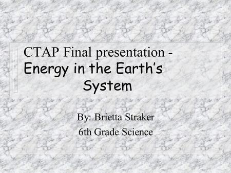 CTAP Final presentation - Energy in the Earth's System By: Brietta Straker 6th Grade Science.