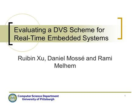 Computer Science Department University of Pittsburgh 1 Evaluating a DVS Scheme for Real-Time Embedded Systems Ruibin Xu, Daniel Mossé and Rami Melhem.