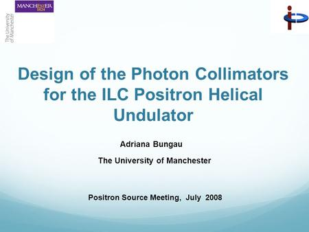 Design of the Photon Collimators for the ILC Positron Helical Undulator Adriana Bungau The University of Manchester Positron Source Meeting, July 2008.
