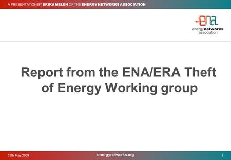 18th May 2009 energynetworks.org 1 A PRESENTATION BY ERIKA MELÉN OF THE ENERGY NETWORKS ASSOCIATION Report from the ENA/ERA Theft of Energy Working group.
