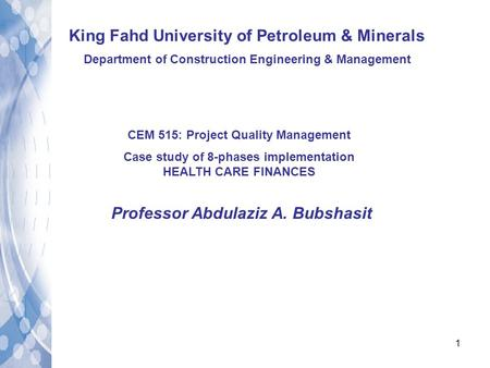 1 King Fahd University of Petroleum & Minerals Department of Construction Engineering & Management CEM 515: Project Quality Management Case study of 8-phases.