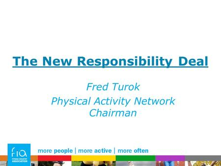 The New Responsibility Deal Fred Turok Physical Activity Network Chairman.