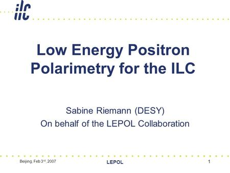 Beijing, Feb 3 rd, 2007 LEPOL 1 Low Energy Positron Polarimetry for the ILC Sabine Riemann (DESY) On behalf of the LEPOL Collaboration.