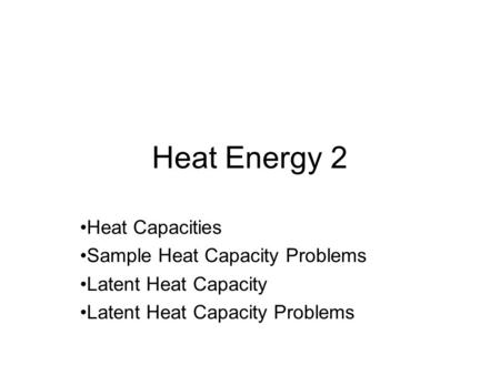 Heat Energy 2 Heat Capacities Sample Heat Capacity Problems Latent Heat Capacity Latent Heat Capacity Problems.