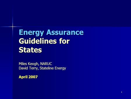 1 Energy Assurance Guidelines for States Miles Keogh, NARUC David Terry, Stateline Energy April 2007.