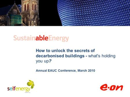 How to unlock the secrets of decarbonised buildings - what's holding you up? Annual EAUC Conference, March 2010.