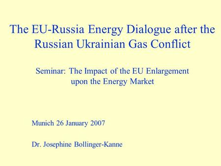 The EU-Russia Energy Dialogue after the Russian Ukrainian Gas Conflict Seminar: The Impact of the EU Enlargement upon the Energy Market Munich 26 January.