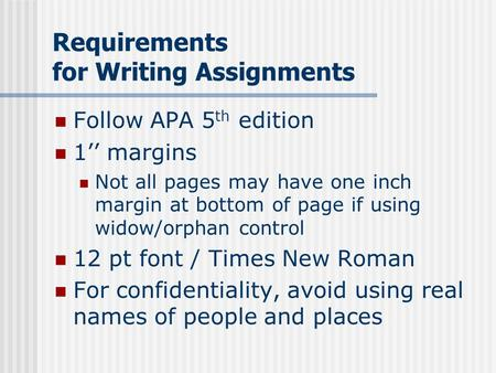 Requirements for Writing Assignments Follow APA 5 th edition 1'' margins Not all pages may have one inch margin at bottom of page if using widow/orphan.