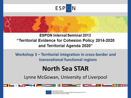 Workshop 3 – Territorial integration in cross-border and transnational functional regions North Sea STAR Lynne McGowan, University of Liverpool ESPON Internal.