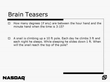 Brain Teasers How many degrees (if any) are between the hour hand and the minute hand when the time is 3:15? A snail is climbing up a 10 ft pole. Each.