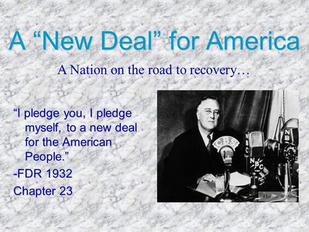 "A ""New Deal"" for America ""I pledge you, I pledge myself, to a new deal for the American People."" -FDR 1932 Chapter 23 A Nation on the road to recovery…"