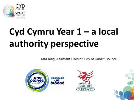 Cyd Cymru Year 1 – a local authority perspective Tara King, Assistant Director, City of Cardiff Council.