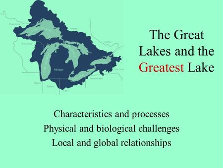 The Great Lakes and the Greatest Lake Characteristics and processes Physical and biological challenges Local and global relationships.