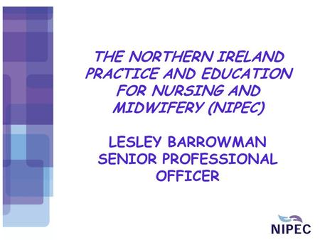 THE NORTHERN IRELAND PRACTICE AND EDUCATION FOR NURSING AND MIDWIFERY (NIPEC) LESLEY BARROWMAN SENIOR PROFESSIONAL OFFICER.