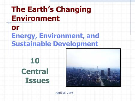 The Earth's Changing Environment or Energy, Environment, and Sustainable Development 10 Central Issues April 28, 2003.