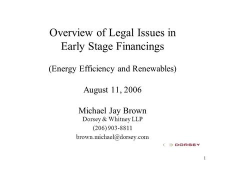 1 Overview of Legal Issues in Early Stage Financings (Energy Efficiency and Renewables) August 11, 2006 Michael Jay Brown Dorsey & Whitney LLP (206) 903-8811.