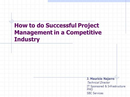 How to do Successful Project Management in a Competitive Industry J. Mauricio Najarro Technical Director IT Sponsored & Infrastructure PMO SBC Services.