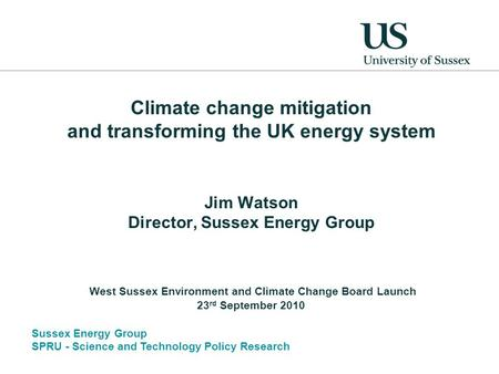 Sussex Energy Group SPRU - Science and Technology Policy Research Climate change mitigation and transforming the UK energy system Jim Watson Director,