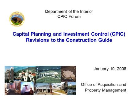 Department of the Interior CPIC Forum Department of the Interior CPIC Forum Capital Planning and Investment Control (CPIC) Revisions to the Construction.