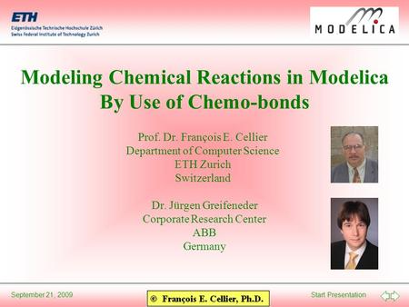 Start PresentationSeptember 21, 2009 Modeling Chemical Reactions in Modelica By Use of Chemo-bonds Prof. Dr. François E. Cellier Department of Computer.