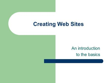Creating Web Sites An introduction to the basics.