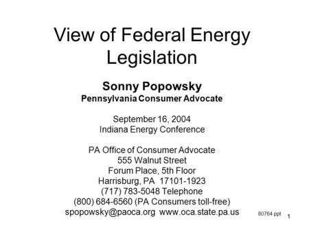 1 View of Federal Energy Legislation Sonny Popowsky Pennsylvania Consumer Advocate September 16, 2004 Indiana Energy Conference PA Office of Consumer Advocate.