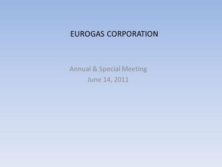 EUROGAS CORPORATION Annual & Special Meeting June 14, 2011.