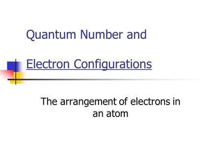 Quantum Number and Electron Configurations The arrangement of electrons in an atom.