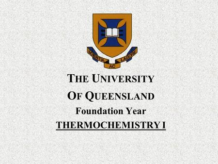 T HE U NIVERSITY O F Q UEENSLAND Foundation Year THERMOCHEMISTRY I.