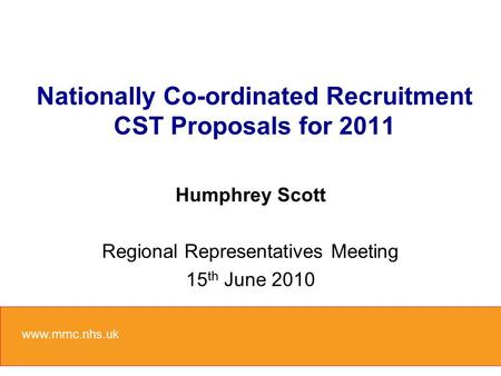 Nationally Co-ordinated Recruitment CST Proposals for 2011 Humphrey Scott Regional Representatives Meeting 15 th June 2010 www.mmc.nhs.uk.