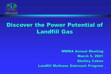 1 MWMA Annual Meeting March 5, 2001 Shelley Cohen Landfill Methane Outreach Program Discover the Power Potential of Landfill Gas.