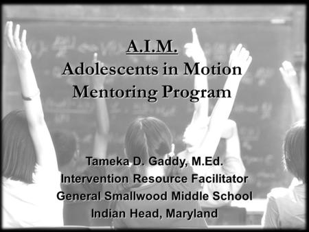 A.I.M. Adolescents in Motion Mentoring Program Tameka D. Gaddy, M.Ed. Intervention Resource Facilitator General Smallwood Middle School Indian Head, Maryland.