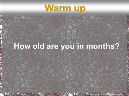 © 2010 Preston PowerPoints How old are you in months? Warm up.