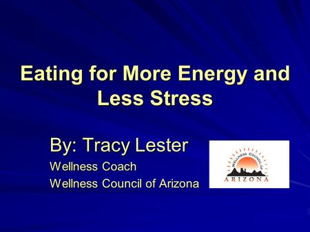 Eating for More Energy and Less Stress By: Tracy Lester Wellness Coach Wellness Council of Arizona.