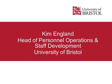 Kim England Head of Personnel Operations & Staff Development University of Bristol.