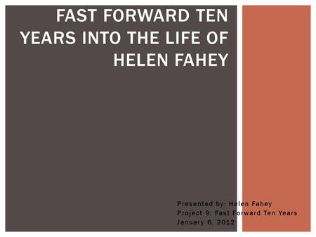 Presented by: Helen Fahey Project 9: Fast Forward Ten Years January 6, 2012 FAST FORWARD TEN YEARS INTO THE LIFE OF HELEN FAHEY.