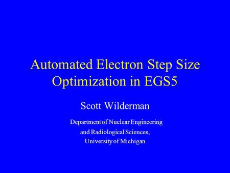 Automated Electron Step Size Optimization in EGS5 Scott Wilderman Department of Nuclear Engineering and Radiological Sciences, University of Michigan.