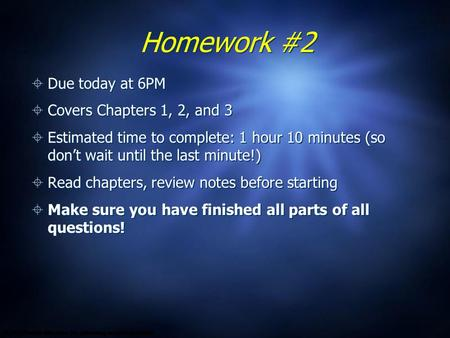 Homework #2  Due today at 6PM  Covers Chapters 1, 2, and 3  Estimated time to complete: 1 hour 10 minutes (so don't wait until the last minute!)  Read.