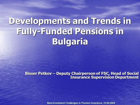 New Investment Challenges in Pension Insurance, 15.04.2004 Developments and Trends in Fully-Funded Pensions in Bulgaria Bisser Petkov – Deputy Chairperson.