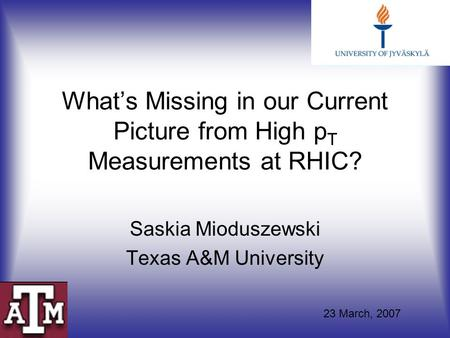 What's Missing in our Current Picture from High p T Measurements at RHIC? Saskia Mioduszewski Texas A&M University 23 March, 2007.