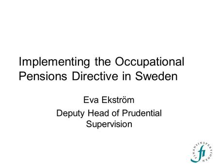 Implementing the Occupational Pensions Directive in Sweden Eva Ekström Deputy Head of Prudential Supervision.
