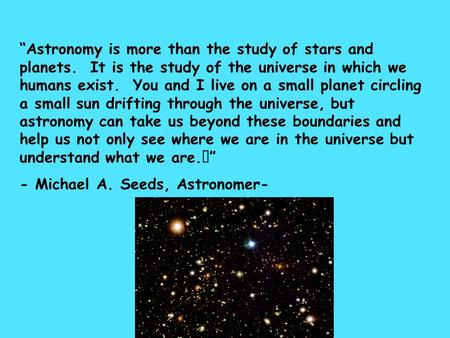 """Astronomy is more than the study of stars and planets. It is the study of the universe in which we humans exist. You and I live on a small planet circling."
