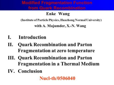 Enke Wang (Institute of Particle Physics, Huazhong Normal University) with A. Majumder, X.-N. Wang I. Introduction II.Quark Recombination and Parton Fragmentation.