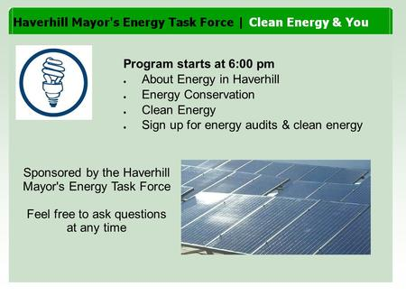 Program starts at 6:00 pm ● About Energy in Haverhill ● Energy Conservation ● Clean Energy ● Sign up for energy audits & clean energy Sponsored by the.