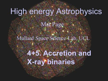 High energy Astrophysics Mat Page Mullard Space Science Lab, UCL 4+5. Accretion and X-ray binaries.