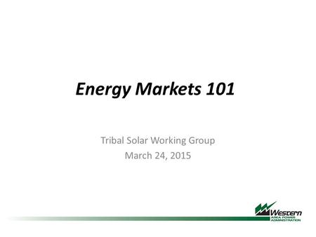 Energy Markets 101 Tribal Solar Working Group March 24, 2015.