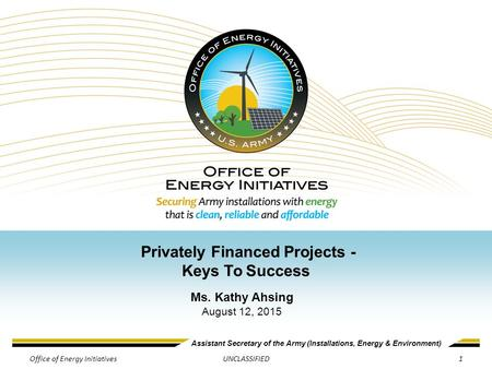 Assistant Secretary of the Army (Installations, Energy & Environment) UNCLASSIFIED Privately Financed Projects - Keys To Success Ms. Kathy Ahsing August.