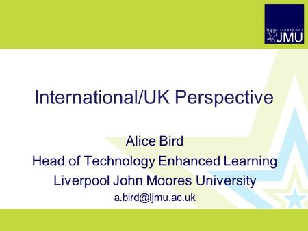 International/UK Perspective Alice Bird Head of Technology Enhanced Learning Liverpool John Moores University